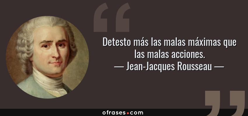 Frases de Jean-Jacques Rousseau - Detesto más las malas máximas que las malas acciones.
