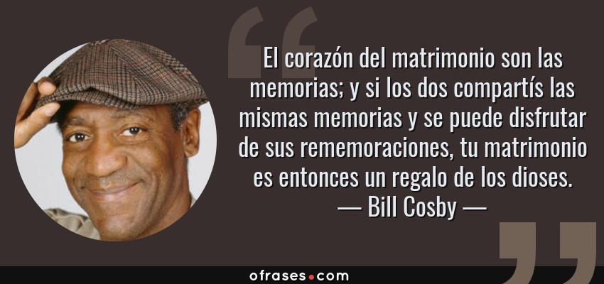 Frases de Bill Cosby - El corazón del matrimonio son las memorias; y si los dos compartís las mismas memorias y se puede disfrutar de sus rememoraciones, tu matrimonio es entonces un regalo de los dioses.