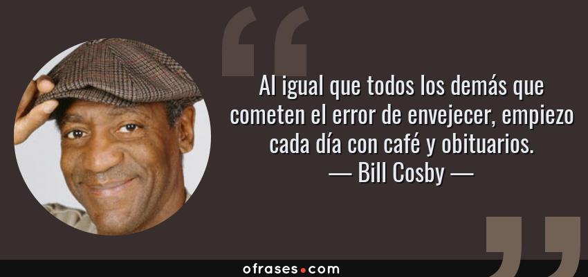 Frases de Bill Cosby - Al igual que todos los demás que cometen el error de envejecer, empiezo cada día con café y obituarios.