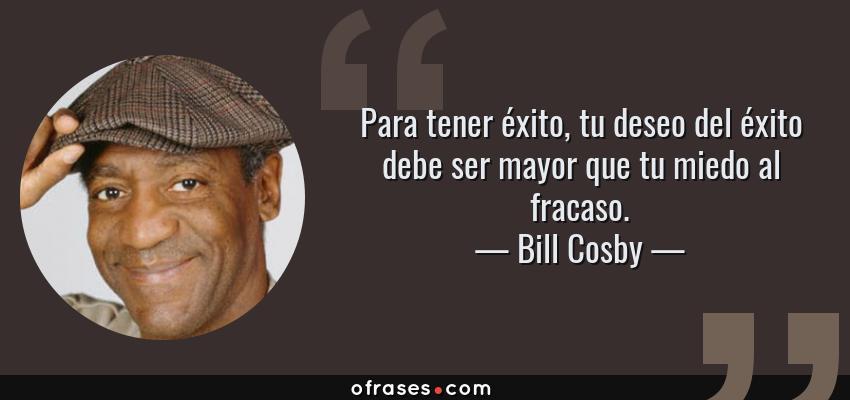Frases de Bill Cosby - Para tener éxito, tu deseo del éxito debe ser mayor que tu miedo al fracaso.