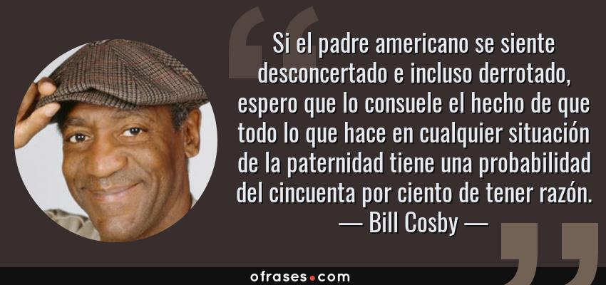 Frases de Bill Cosby - Si el padre americano se siente desconcertado e incluso derrotado, espero que lo consuele el hecho de que todo lo que hace en cualquier situación de la paternidad tiene una probabilidad del cincuenta por ciento de tener razón.