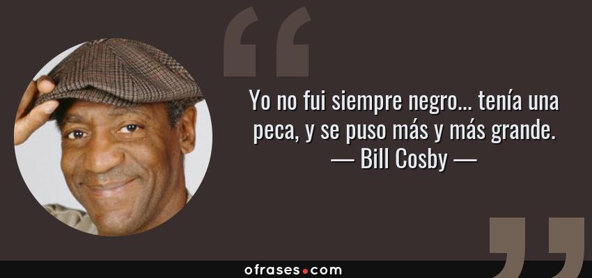 Frases de Bill Cosby - Yo no fui siempre negro... tenía una peca, y se puso más y más grande.