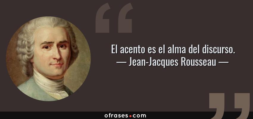 Frases de Jean-Jacques Rousseau - El acento es el alma del discurso.