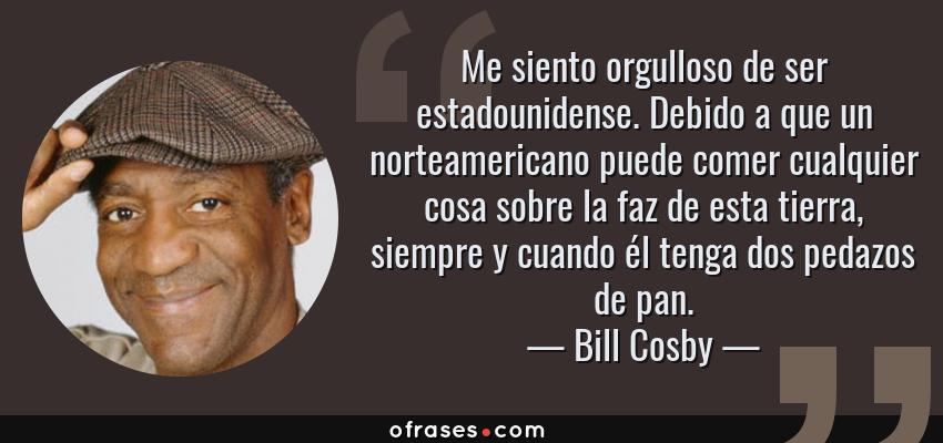 Frases de Bill Cosby - Me siento orgulloso de ser estadounidense. Debido a que un norteamericano puede comer cualquier cosa sobre la faz de esta tierra, siempre y cuando él tenga dos pedazos de pan.
