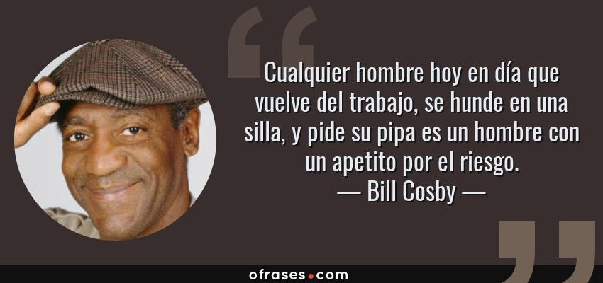 Frases de Bill Cosby - Cualquier hombre hoy en día que vuelve del trabajo, se hunde en una silla, y pide su pipa es un hombre con un apetito por el riesgo.