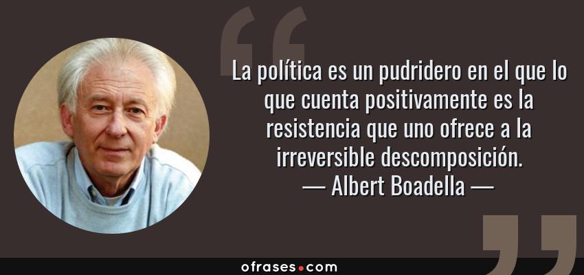 Frases de Albert Boadella - La política es un pudridero en el que lo que cuenta positivamente es la resistencia que uno ofrece a la irreversible descomposición.