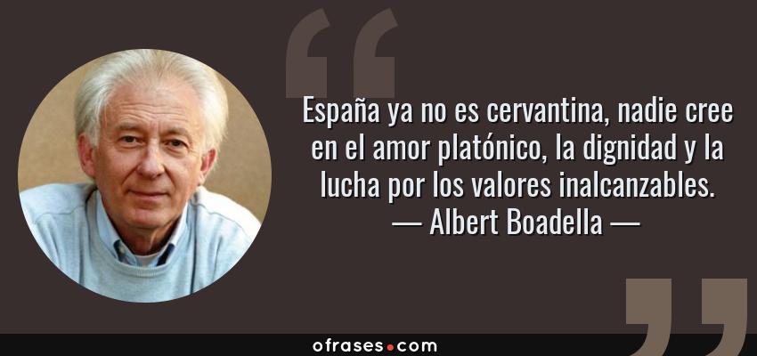 Frases de Albert Boadella - España ya no es cervantina, nadie cree en el amor platónico, la dignidad y la lucha por los valores inalcanzables.