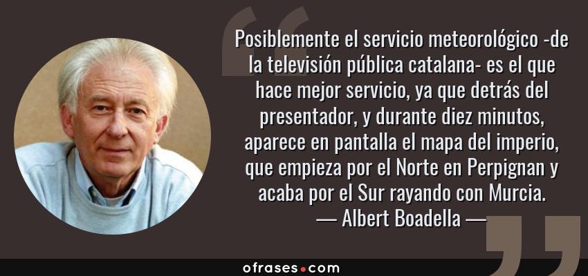 Frases de Albert Boadella - Posiblemente el servicio meteorológico -de la televisión pública catalana- es el que hace mejor servicio, ya que detrás del presentador, y durante diez minutos, aparece en pantalla el mapa del imperio, que empieza por el Norte en Perpignan y acaba por el Sur rayando con Murcia.