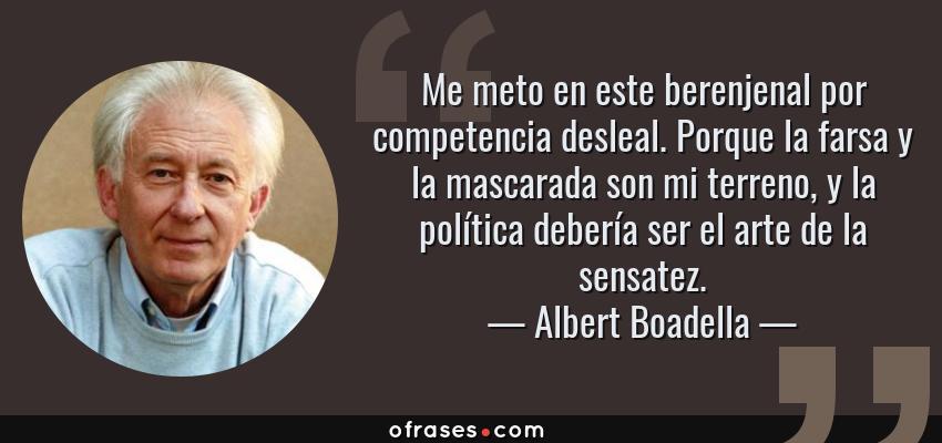 Frases de Albert Boadella - Me meto en este berenjenal por competencia desleal. Porque la farsa y la mascarada son mi terreno, y la política debería ser el arte de la sensatez.