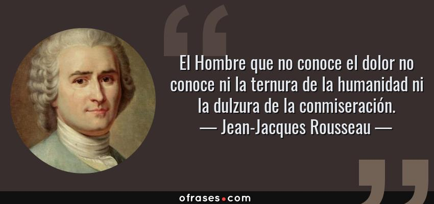 Jean Jacques Rousseau El Hombre Que No Conoce El Dolor No