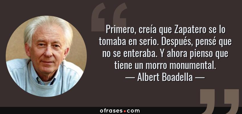 Frases de Albert Boadella - Primero, creía que Zapatero se lo tomaba en serio. Después, pensé que no se enteraba. Y ahora pienso que tiene un morro monumental.