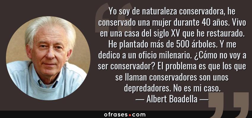 Frases de Albert Boadella - Yo soy de naturaleza conservadora, he conservado una mujer durante 40 años. Vivo en una casa del siglo XV que he restaurado. He plantado más de 500 árboles. Y me dedico a un oficio milenario. ¿Cómo no voy a ser conservador? El problema es que los que se llaman conservadores son unos depredadores. No es mi caso.
