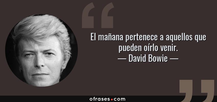 Frases de David Bowie - El mañana pertenece a aquellos que pueden oírlo venir.