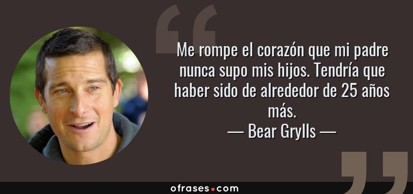 Frases de Bear Grylls - Me rompe el corazón que mi padre nunca supo mis hijos. Tendría que haber sido de alrededor de 25 años más.