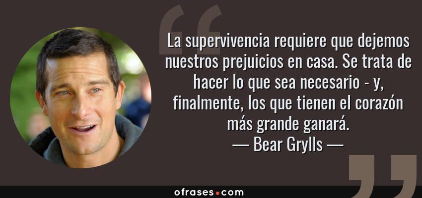 Frases de Bear Grylls - La supervivencia requiere que dejemos nuestros prejuicios en casa. Se trata de hacer lo que sea necesario - y, finalmente, los que tienen el corazón más grande ganará.