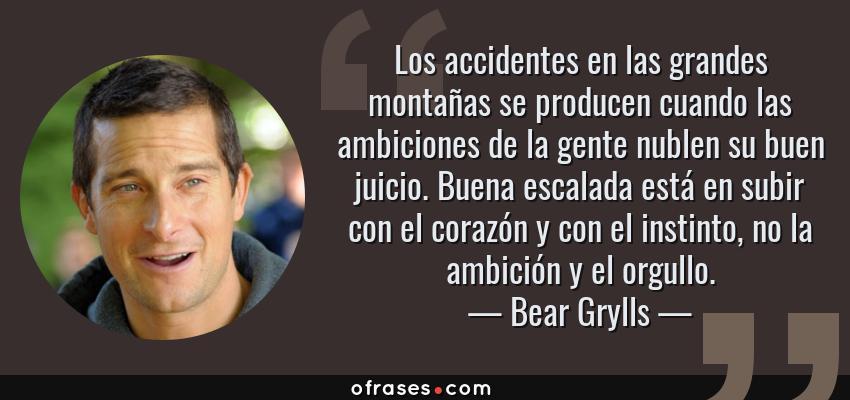 Frases de Bear Grylls - Los accidentes en las grandes montañas se producen cuando las ambiciones de la gente nublen su buen juicio. Buena escalada está en subir con el corazón y con el instinto, no la ambición y el orgullo.