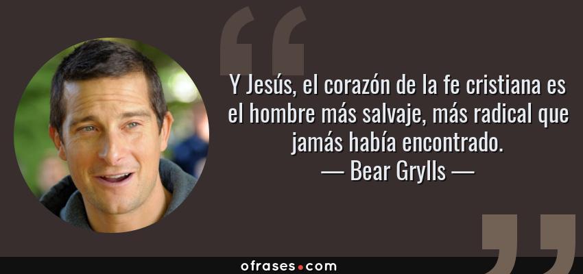 Frases de Bear Grylls - Y Jesús, el corazón de la fe cristiana es el hombre más salvaje, más radical que jamás había encontrado.