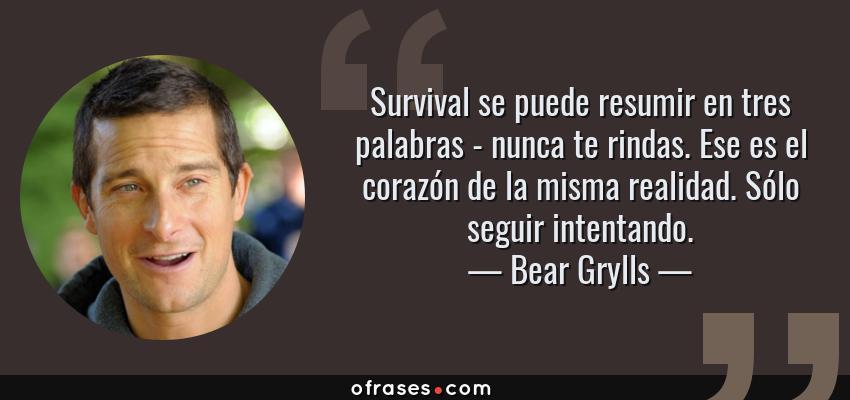 Frases de Bear Grylls - Survival se puede resumir en tres palabras - nunca te rindas. Ese es el corazón de la misma realidad. Sólo seguir intentando.
