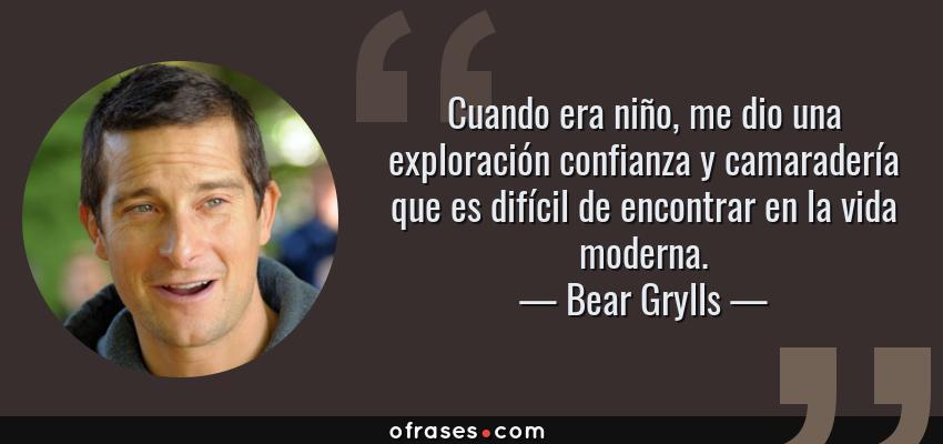 Frases de Bear Grylls - Cuando era niño, me dio una exploración confianza y camaradería que es difícil de encontrar en la vida moderna.