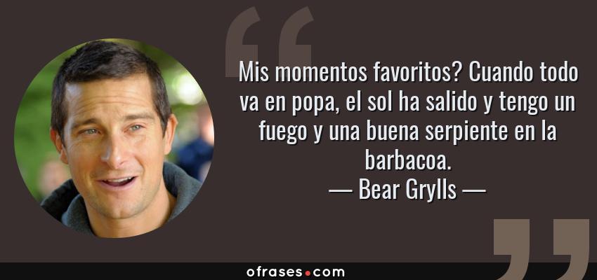 Frases de Bear Grylls - Mis momentos favoritos? Cuando todo va en popa, el sol ha salido y tengo un fuego y una buena serpiente en la barbacoa.