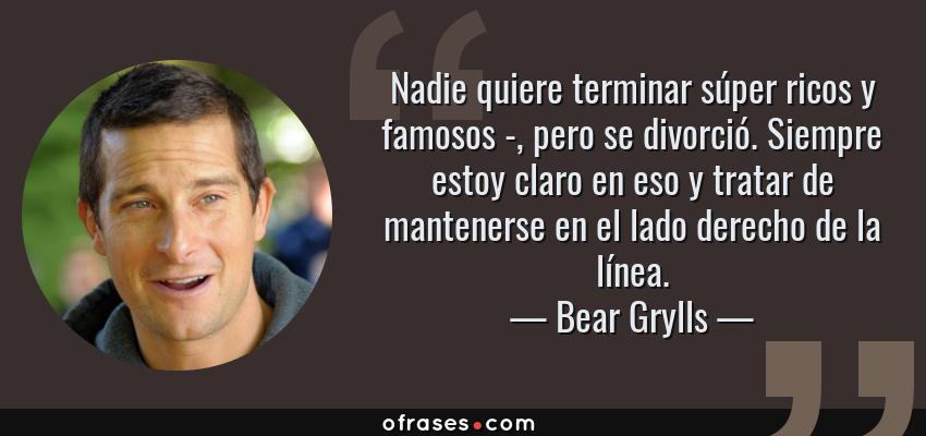 Frases de Bear Grylls - Nadie quiere terminar súper ricos y famosos -, pero se divorció. Siempre estoy claro en eso y tratar de mantenerse en el lado derecho de la línea.