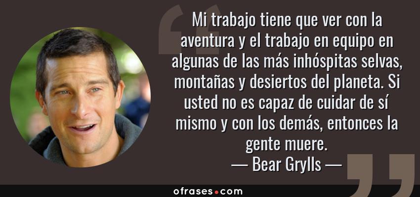 Frases de Bear Grylls - Mi trabajo tiene que ver con la aventura y el trabajo en equipo en algunas de las más inhóspitas selvas, montañas y desiertos del planeta. Si usted no es capaz de cuidar de sí mismo y con los demás, entonces la gente muere.