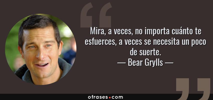 Frases de Bear Grylls - Mira, a veces, no importa cuánto te esfuerces, a veces se necesita un poco de suerte.