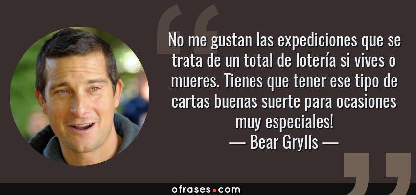 Frases de Bear Grylls - No me gustan las expediciones que se trata de un total de lotería si vives o mueres. Tienes que tener ese tipo de cartas buenas suerte para ocasiones muy especiales!