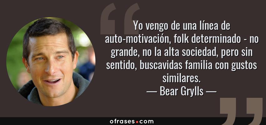 Frases de Bear Grylls - Yo vengo de una línea de auto-motivación, folk determinado - no grande, no la alta sociedad, pero sin sentido, buscavidas familia con gustos similares.