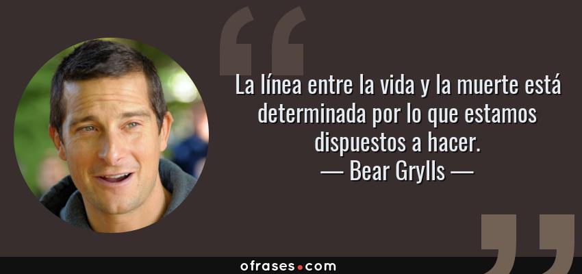 Frases de Bear Grylls - La línea entre la vida y la muerte está determinada por lo que estamos dispuestos a hacer.
