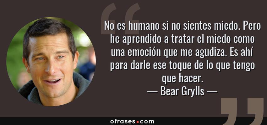 Frases de Bear Grylls - No es humano si no sientes miedo. Pero he aprendido a tratar el miedo como una emoción que me agudiza. Es ahí para darle ese toque de lo que tengo que hacer.