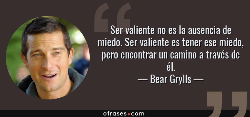 Frases de Bear Grylls - Ser valiente no es la ausencia de miedo. Ser valiente es tener ese miedo, pero encontrar un camino a través de él.