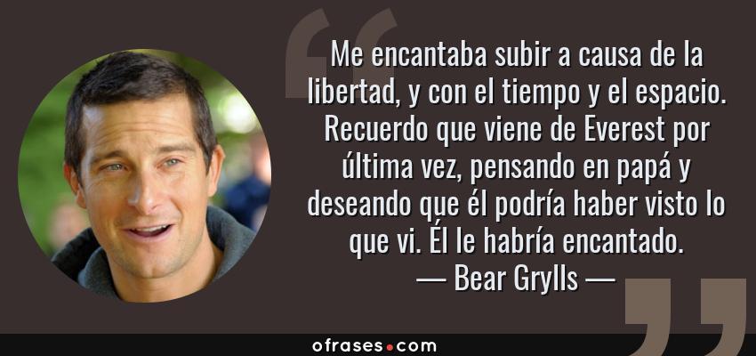 Frases de Bear Grylls - Me encantaba subir a causa de la libertad, y con el tiempo y el espacio. Recuerdo que viene de Everest por última vez, pensando en papá y deseando que él podría haber visto lo que vi. Él le habría encantado.