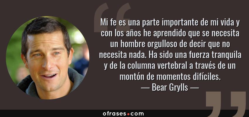 Frases de Bear Grylls - Mi fe es una parte importante de mi vida y con los años he aprendido que se necesita un hombre orgulloso de decir que no necesita nada. Ha sido una fuerza tranquila y de la columna vertebral a través de un montón de momentos difíciles.