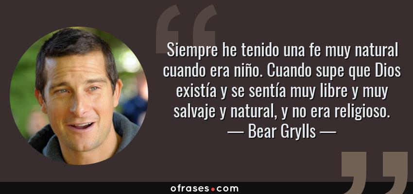 Frases de Bear Grylls - Siempre he tenido una fe muy natural cuando era niño. Cuando supe que Dios existía y se sentía muy libre y muy salvaje y natural, y no era religioso.