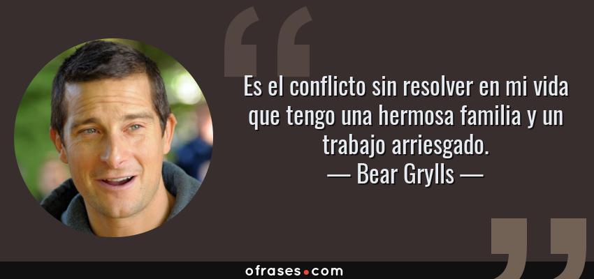Frases de Bear Grylls - Es el conflicto sin resolver en mi vida que tengo una hermosa familia y un trabajo arriesgado.