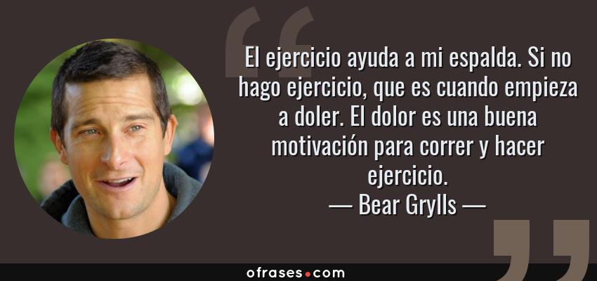 Frases de Bear Grylls - El ejercicio ayuda a mi espalda. Si no hago ejercicio, que es cuando empieza a doler. El dolor es una buena motivación para correr y hacer ejercicio.