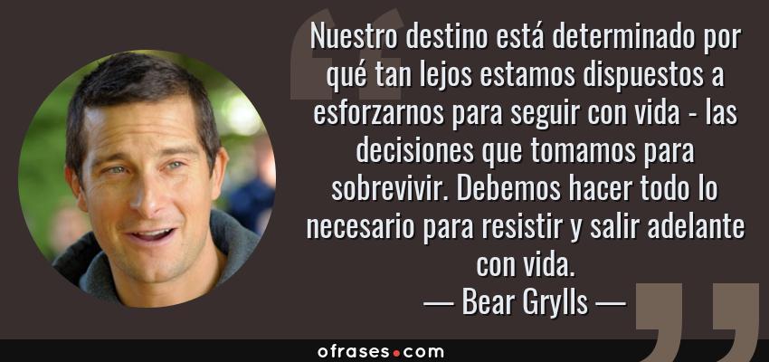 Frases de Bear Grylls - Nuestro destino está determinado por qué tan lejos estamos dispuestos a esforzarnos para seguir con vida - las decisiones que tomamos para sobrevivir. Debemos hacer todo lo necesario para resistir y salir adelante con vida.