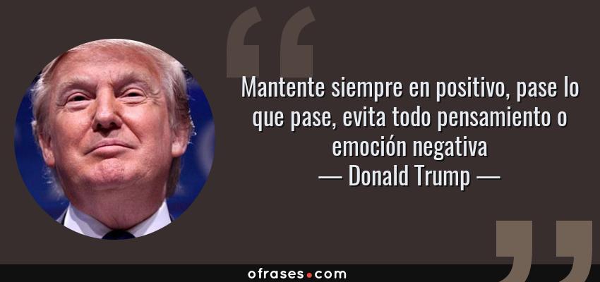 Frases de Donald Trump - Mantente siempre en positivo, pase lo que pase, evita todo pensamiento o emoción negativa