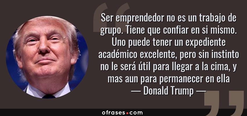 Frases de Donald Trump - Ser emprendedor no es un trabajo de grupo. Tiene que confiar en si mismo. Uno puede tener un expediente académico excelente, pero sin instinto no le será útil para llegar a la cima, y mas aun para permanecer en ella