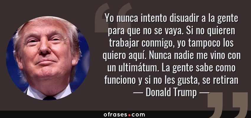 Frases de Donald Trump - Yo nunca intento disuadir a la gente para que no se vaya. Si no quieren trabajar conmigo, yo tampoco los quiero aquí. Nunca nadie me vino con un ultimátum. La gente sabe como funciono y si no les gusta, se retiran