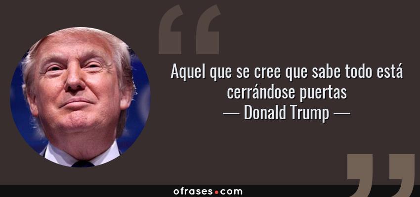 Frases de Donald Trump - Aquel que se cree que sabe todo está cerrándose puertas