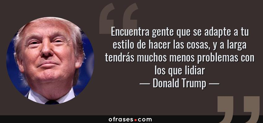 Frases de Donald Trump - Encuentra gente que se adapte a tu estilo de hacer las cosas, y a larga tendrás muchos menos problemas con los que lidiar