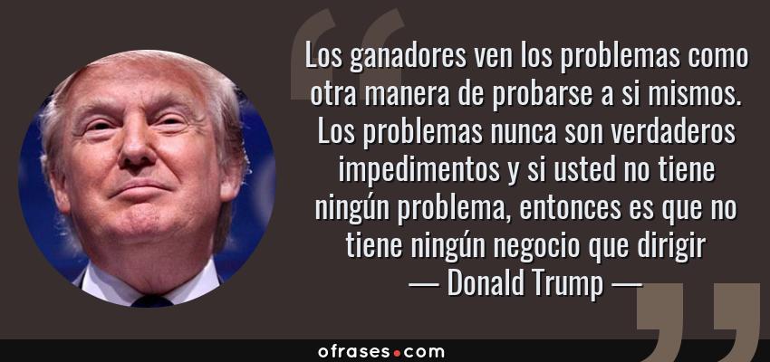 Frases de Donald Trump - Los ganadores ven los problemas como otra manera de probarse a si mismos. Los problemas nunca son verdaderos impedimentos y si usted no tiene ningún problema, entonces es que no tiene ningún negocio que dirigir