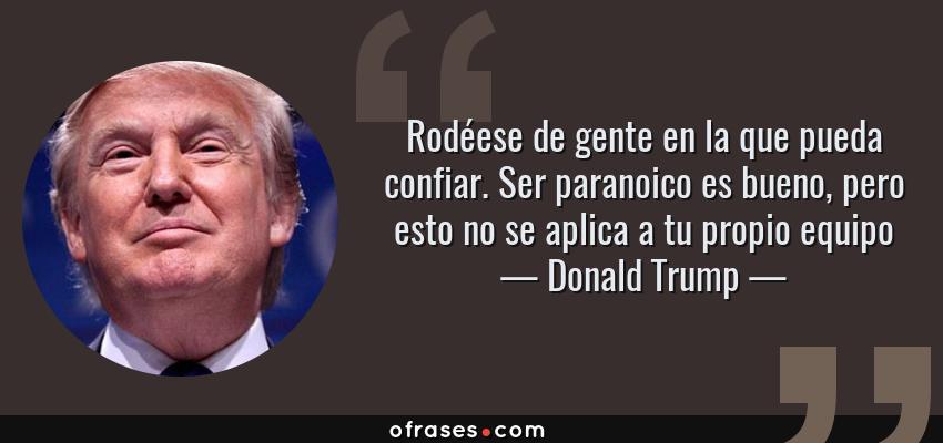 Frases de Donald Trump - Rodéese de gente en la que pueda confiar. Ser paranoico es bueno, pero esto no se aplica a tu propio equipo