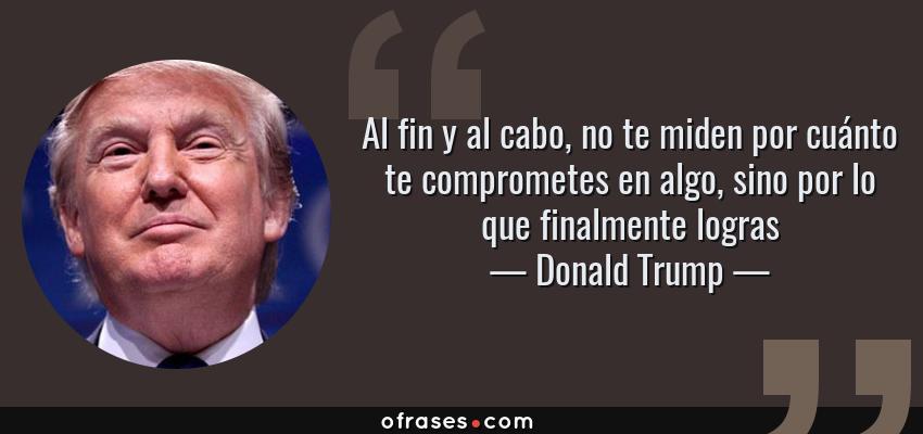 Frases de Donald Trump - Al fin y al cabo, no te miden por cuánto te comprometes en algo, sino por lo que finalmente logras