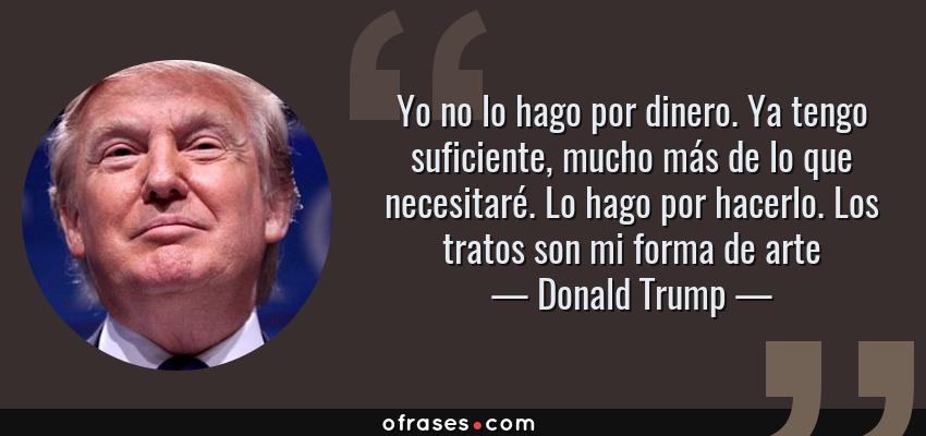 Frases de Donald Trump - Yo no lo hago por dinero. Ya tengo suficiente, mucho más de lo que necesitaré. Lo hago por hacerlo. Los tratos son mi forma de arte