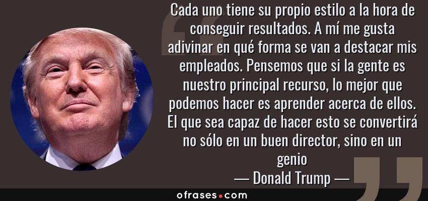 Frases de Donald Trump - Cada uno tiene su propio estilo a la hora de conseguir resultados. A mí me gusta adivinar en qué forma se van a destacar mis empleados. Pensemos que si la gente es nuestro principal recurso, lo mejor que podemos hacer es aprender acerca de ellos. El que sea capaz de hacer esto se convertirá no sólo en un buen director, sino en un genio