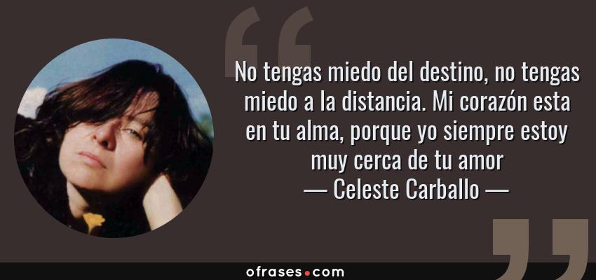 Frases de Celeste Carballo - No tengas miedo del destino, no tengas miedo a la distancia. Mi corazón esta en tu alma, porque yo siempre estoy muy cerca de tu amor