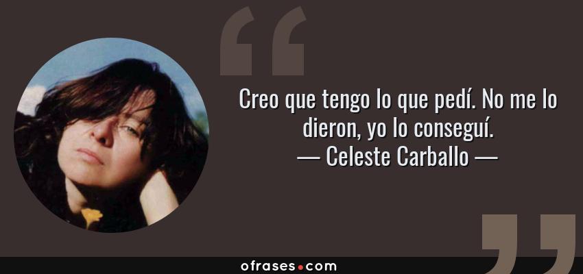 Frases de Celeste Carballo - Creo que tengo lo que pedí. No me lo dieron, yo lo conseguí.